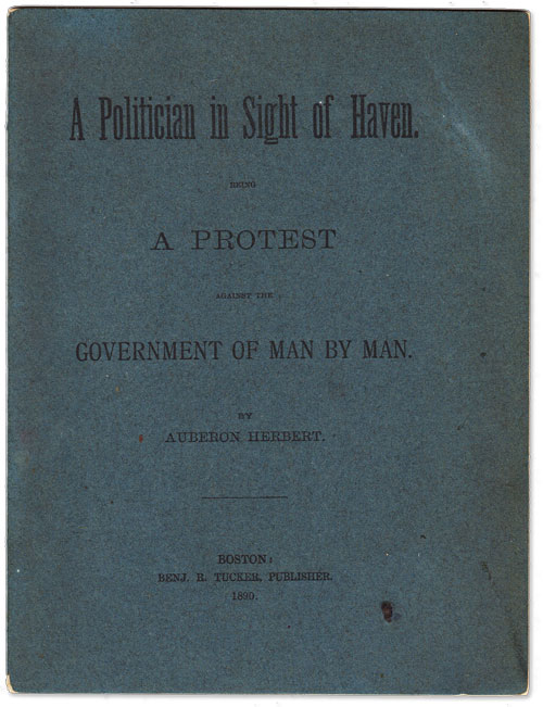 A Politician in Sight of Haven. Being a Protest Against the Government of Man by Man. ANARCHISM, Auberon HERBERT, LIBERTARIANISM.