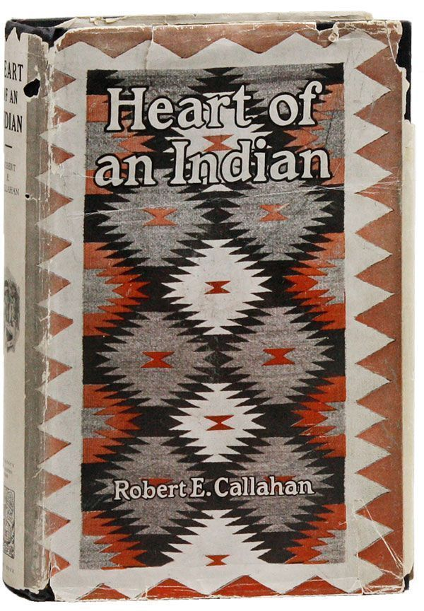 Heart of an Indian. A Gripping Story Based upon A Great American Truth [Inscribed Copy]. Robert E. CALLAHAN.