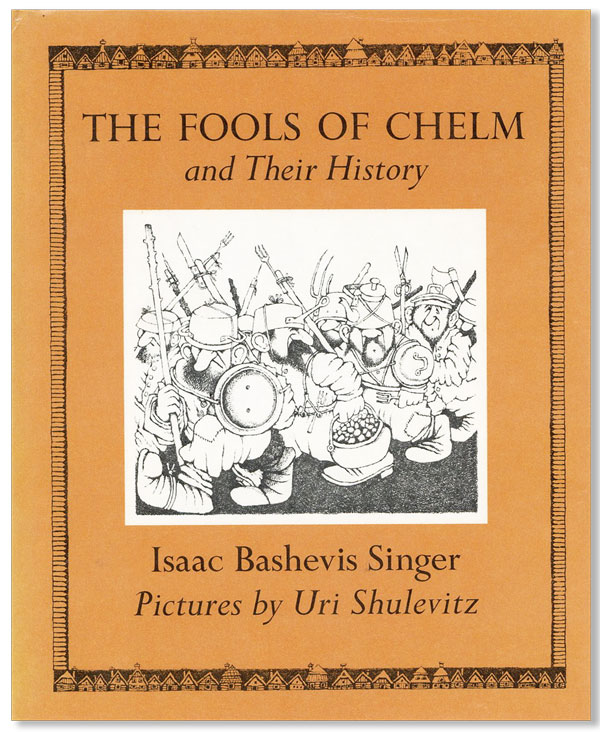 The Fools of Chelm and their History [...] Translated by the Author and Elizabeth Shub. Illustrated by Uri Shulevitz. Isaac Bashevis SINGER, trans Elizabeth Shub, Uri Shulevitz.