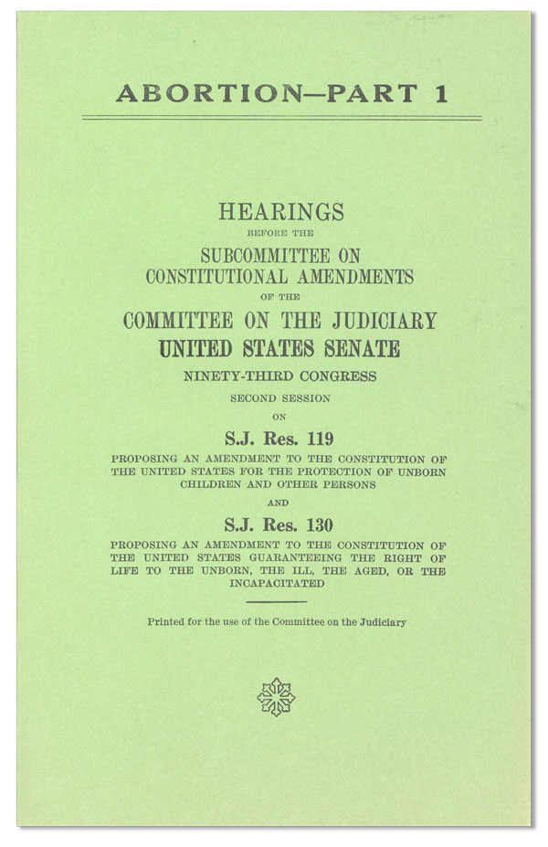 Abortion - Part 1. Hearings Before the Subcommittee on Constitutional Emendments of the Committee on the Judiciary, United States Senate [...] on S.J. Res. 119, proposing an amendment to the constitution of the united states for the protection of unborn children and other persons and S.J. Res. 130 proposing an amendment to the constitution of the united states guaranteeing the right of life to the unborn, the ill, the aged, or the incapacitated. UNITED STATES SENATE.