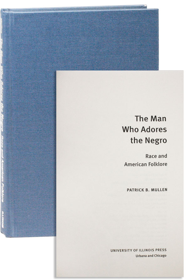 The Man Who Adores the Negro: Race and American Folklore. Patrick B. MULLEN.