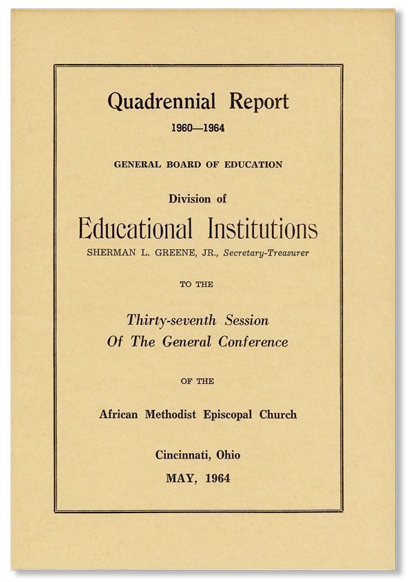 Quadrennial Report, 1960-1964, General Board of Education, Division of Educational Institutions, Sherman L. Greene, Jr., Secretary-Treasurer, to the Thirty-Seventh Session of the General Conference of the African Methodist Episcopal Church, Cincinnati, Ohio, May, 1964. AFRICAN METHODIST EPISCOPAL CHURCH.