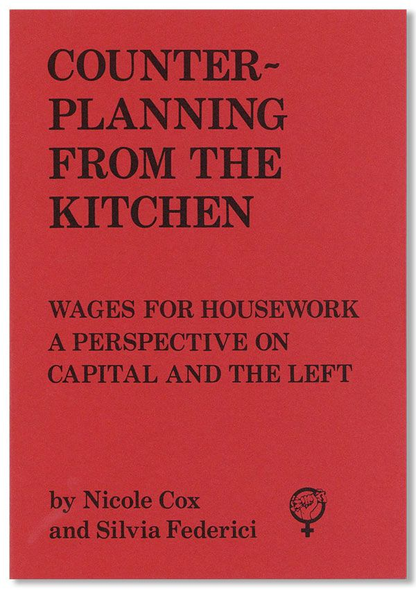 Counter-Planning From The Kitchen: Wages for Housework, A Perspective on Capital and the Left. Nicole COX, Silvia Federici.