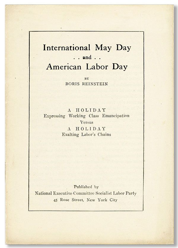 International May Day and American Labor Day ... A Holiday Expressing Working Class Emancipation Versus a Holiday Exalting Labor's Chains. Boris REINSTEIN.