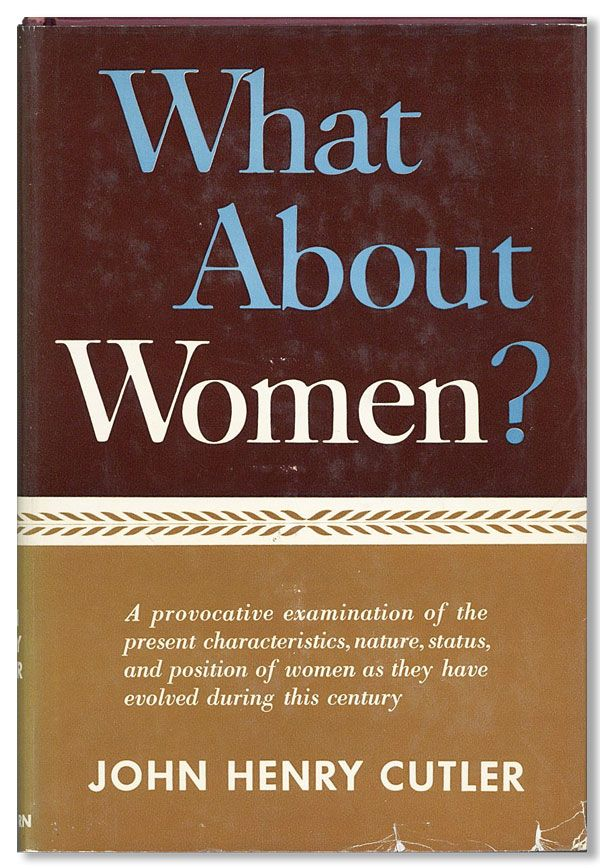 What About Women? An Examination of the Present Characteristics, Nature, Status, and Position of Women as They Have Evolved During This Century. John Henry CUTLER.