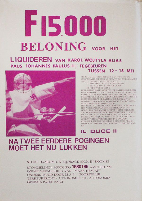 Poster: F 15.000 Beloning voor het Liquideren van Karol Wojtyla, alias Paus Johannes Paulus II, te gebeuren tussen 12-15 mei ... Na twee erd ere pogingen moet het nu lukken [Reward of 15,000 Dutch Guilders for the Liquidation of Karol Wojtyla, alias Pope Paul II, between May 12 and 15 ... After two earlier attempts it should now succeed]. GRAPHICS - ANTI-CATHOLIC PROTEST, M A. F., AUTONOMEN '80, AUTONOMIA OPERAIA PAESI BASSI, NOORDELIJK TERREURFRONT, MILITANT AUTONOMEN FRONT.
