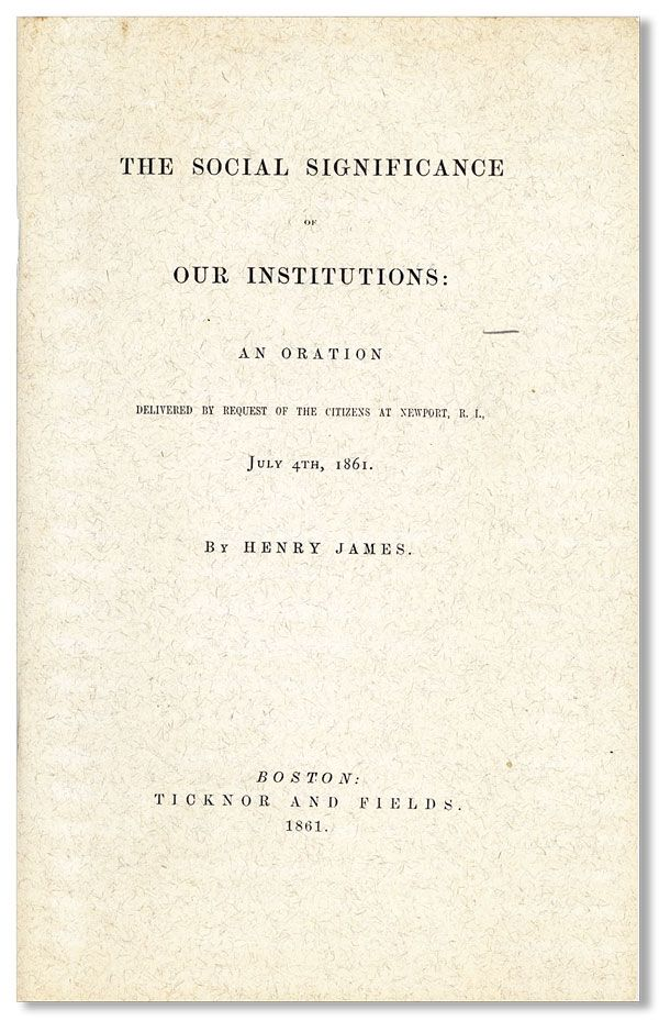 The Social Significance of Our Institutions: An Oration Delivered by Request of the Citizens at Newport R.I., July 4th 1861. Henry JAMES.