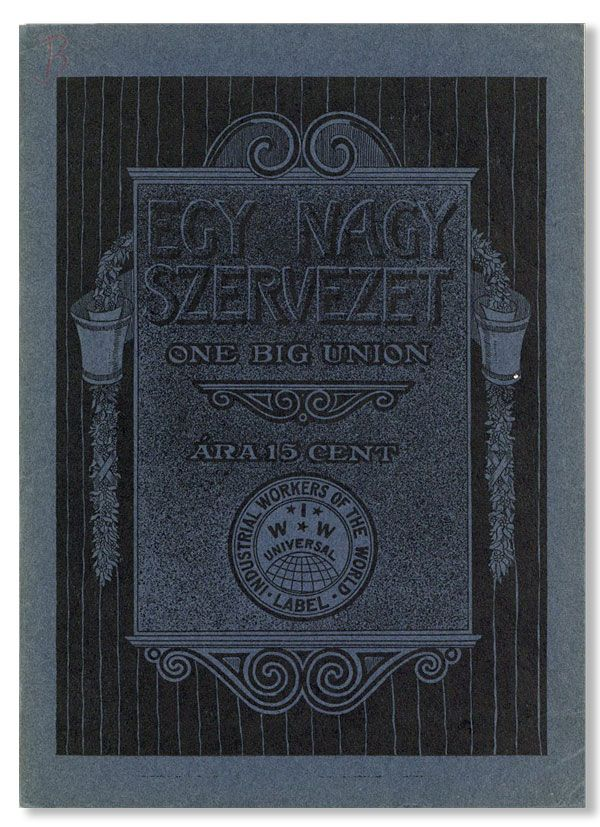 Egy Nagy Szervezet (One Big Union). INDUSTRIAL WORKERS OF THE WORLD, trans Joseph Gereb.