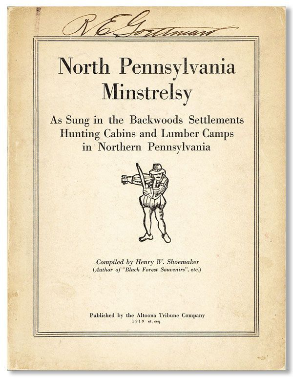 North Pennsylvania Minstrelsy as Sung in the Backwoods Settlements, Hunting Cabins and Lumber Camps in Northern Pennsylvania, 1840-1910. MUSIC, Henry W. SHOEMAKER, compiler.