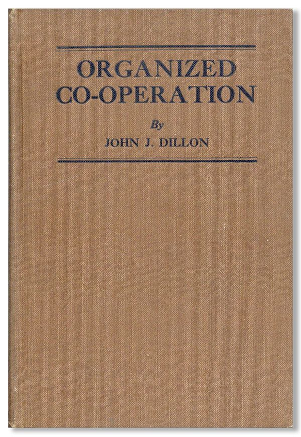 Organized Co-operation: A brief but comprehensive account of the development of organizations and government of them; a concise definition of the fundamental principles of co-operation and policies of organization; and the application of co-operation to farm distribution. John J. DILLON.