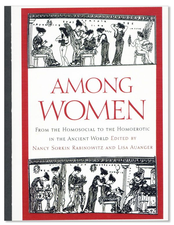 Among Women: From the homosocial to the homoerotic in the ancient world. Nancy Sorkin RABINOWITZ, eds Lisa Auanger.
