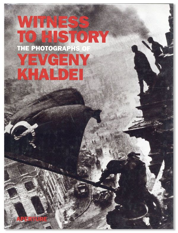 Witness to History: The Photographs of Yevgeny Khaldei. Yevgeny KHALDEI.