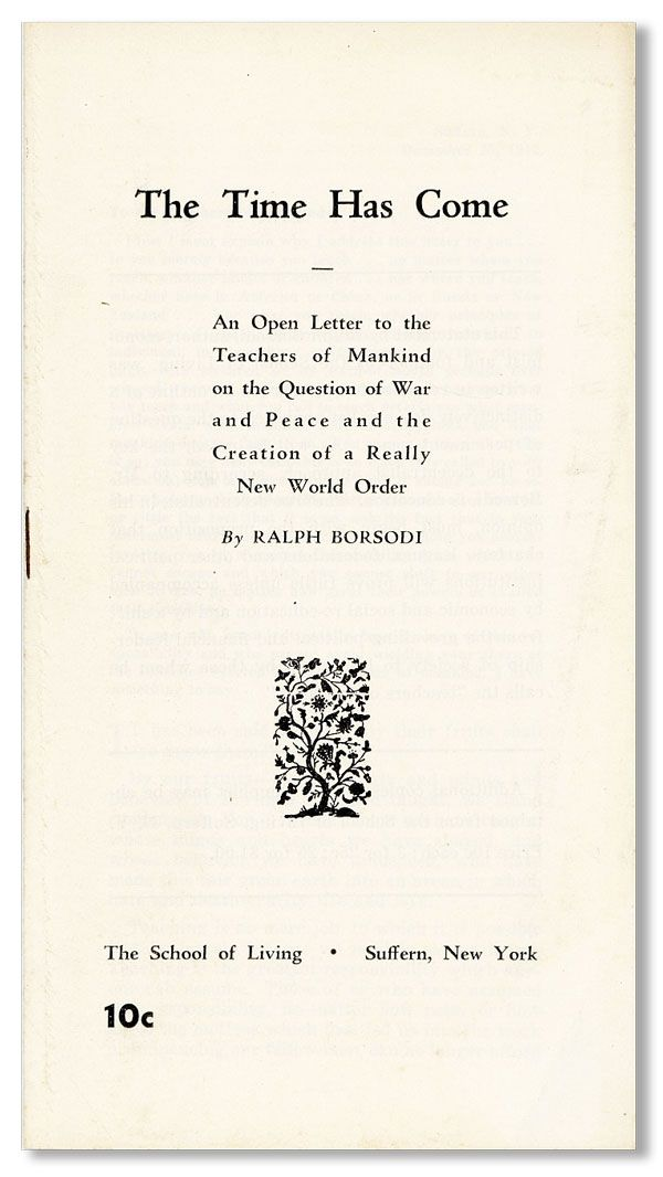 The Time Has Come: an open letter to the Teachers of Mankind on the Question of War and Peace and the Creation of a Really New World Order. UTOPIAN COMMUNITIES, Ralph BORSODI, SCHOOL OF LIVING.