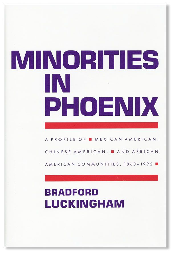 Minorities in Phoenix: a Profile of Mexican American, Chinese American, and African American Communities 1860-1992. Bradford LUCKINGHAM.