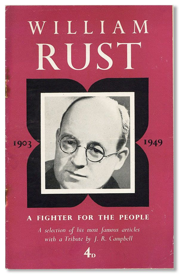 William Rust: a Fighter for the People. Born April 24th, 1903. Died Thursday, February 3rd, 1949. CPGB - WILLIAM RUST.