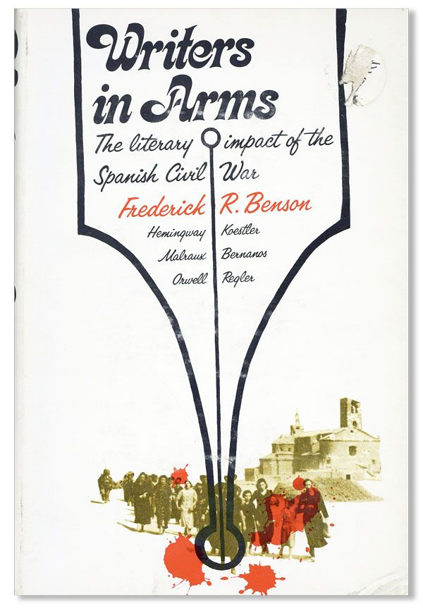 Writers in Arms: The Literary Impact of the Spanish Civil War. Frederick R. BENSON, foreword Salvador de Madariaga.