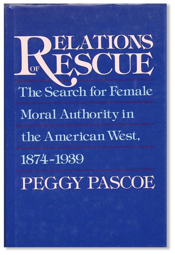 Relations of Rescue: The Search for Female Moral Authority in the American West, 1874-1939. Peggy PASCOE.
