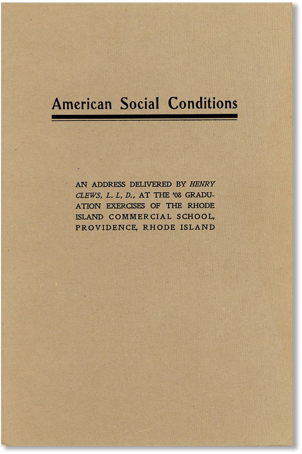 American Social Conditions: an Address Delivered by Henry Clews, L.L.D. at the '08 Graduation Exercises of the Rhode Island Commercial School, Providence, Rhode Island. Henry CLEWS.