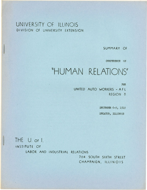 "[Cover title] Summary of Conference on ""Human Relations"" for United Auto Workers - AFL Region 8, December 6 - 9, 1949, Decatur, Illinois. ORGANIZED LABOR, Ross STAGNER."