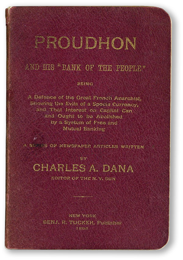 "Proudhon and His ""Bank of the People."" Being a defence of the great French anarchist, showing the evils of a specie currency, and that interest on capital can and ought to be abolished by a system of free and mutual banking. Series of newspaper articles written by. ANARCHISM, Charles A. DANA."
