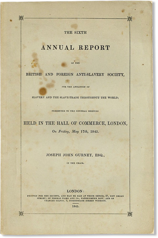 The Sixth Annual Report of the British and Foreign Anti-Slavery Society, for the abolition of slavery and the slave-trade throughout the world; presented to the general meeting held in the Hall of Commerce, London, on Friday, May 17th, 1845. Joseph John GURNEY.