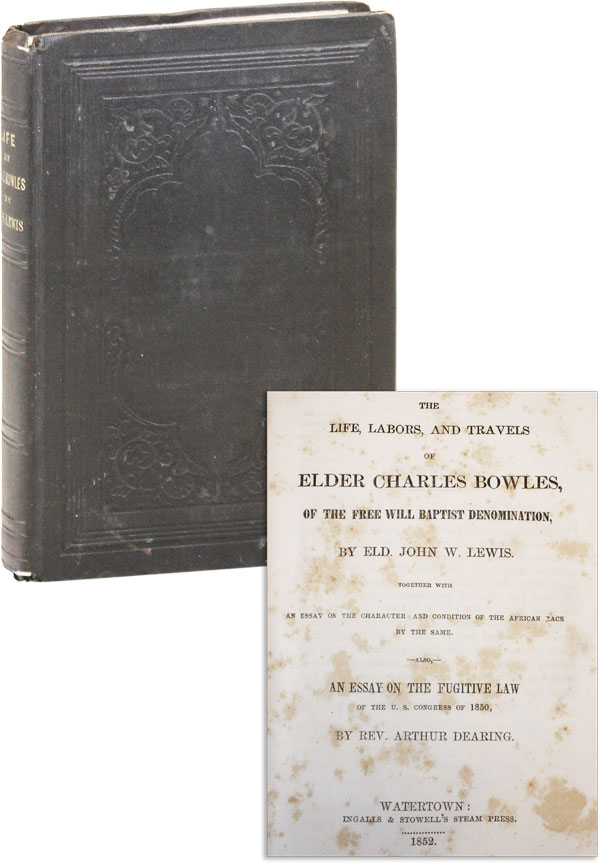 The Life, Labors, and Travels of Elder Charles Bowles, of the Free Will Baptist Denomination ... Together with an essay of the character and condition of the African race by the same. Also, an essay on the Fugitive Law of the U.S. Congress of 1850, by Rev. Arthur Dearing. Charles BOWLES, John W. LEWIS, Arthur Dearing.
