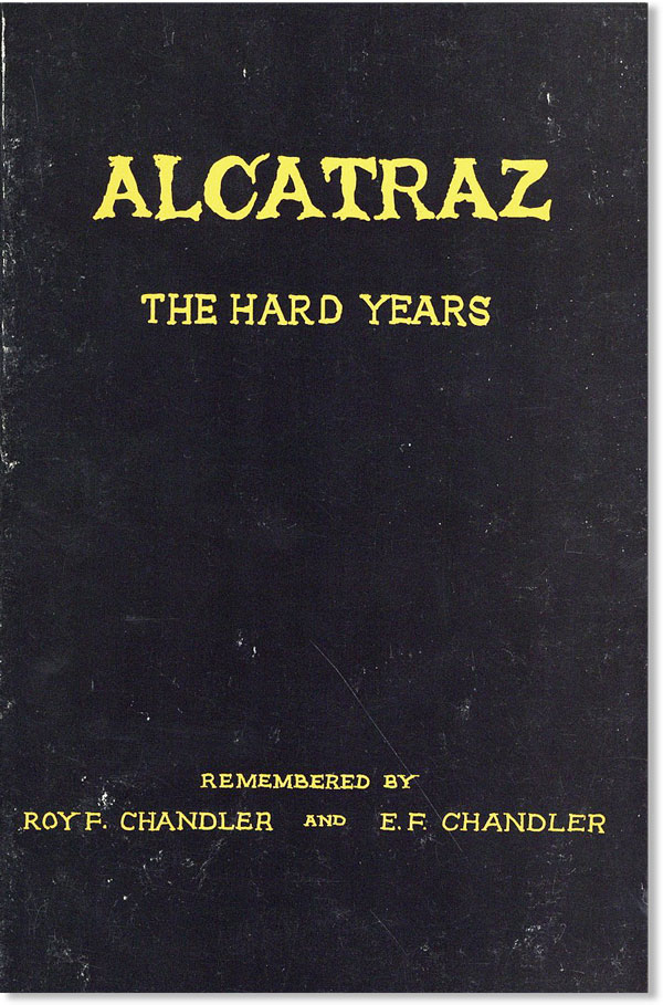 Alcatraz: The Hard Years, 1934-1938. As Recalled by One of the Prison's First Guards and Recorded by His Son. Roy F. CHANDLER, E F. Chandler.