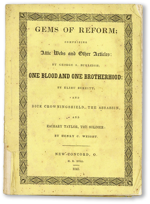 "Gems of Reform; Comprising Attic Webs and Other Articles: by George S. Burleigh; ""One Blood and One Brotherhood"": by Elihu Burritt: and Dick Crowinshield, the Assassin; and Zachary Taylor, the Soldier [by Henry C. Wright]. PACIFISM, George S. BURLEIGH, Elihu Burritt, Henry C. Wright."