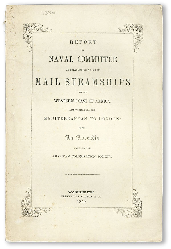 Report of the Naval Committee to the House of Representatives, August, 1850, in Favor of Establishment of a Line of Mail Steamships to the Western Coast of Africa, and Thence via the Mediterranean to London; designed to promote the emigration of free persons of color from the United States to Liberia: also to increase the steam Navy, and to extend the commerce of the United States [cover title: Report of Naval Committee on Establishing a Line of Mail Steamships to the Western Coast of Africa]. UNITED STATES CONGRESS - COMMITTEE ON NAVAL AFFAIRS, the AMERICAN COLONIZATION SOCIETY.