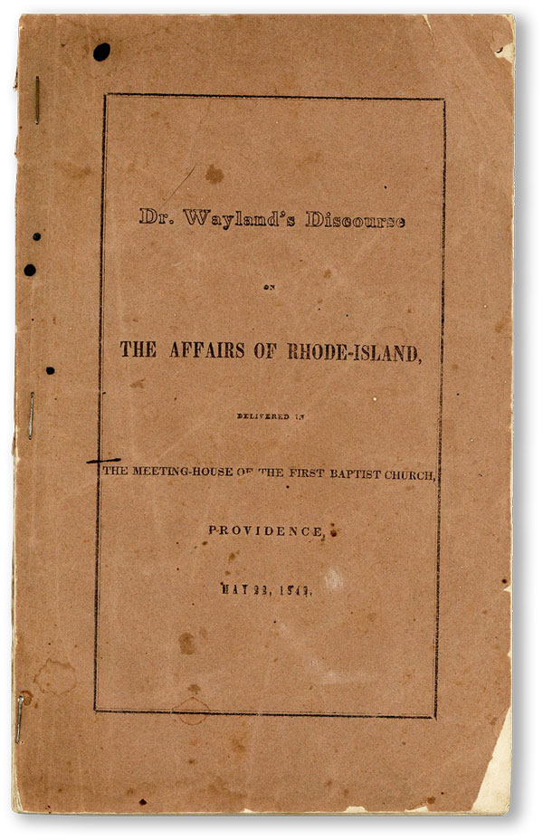 The Affairs of Rhode-Island. A Discourse Delivered at the Meeting-House of the First Baptist Church, Providence, May 22, 1842 [Cover title: Dr. Wayland's Discourse on the Affairs of Rhode-Island]. Francis WAYLAND.