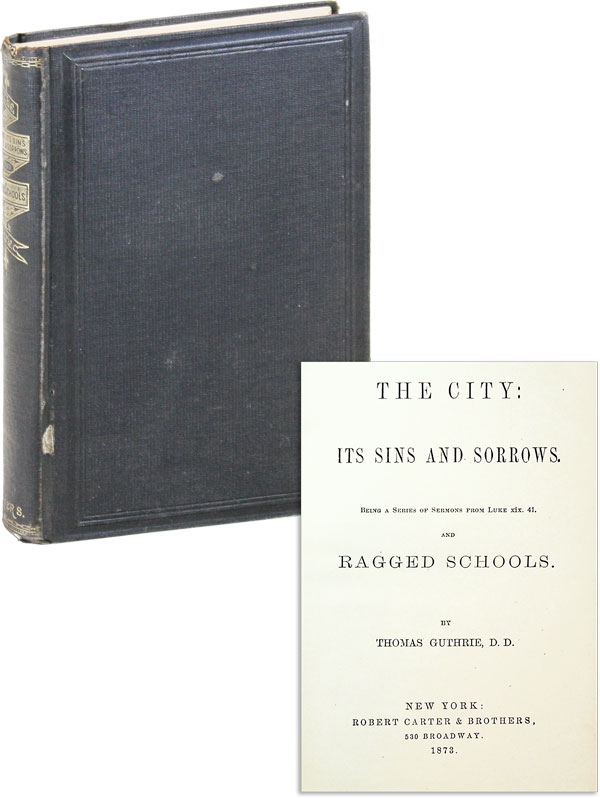 The City: Its Sins and Sorrows. Being a series of sermons from Luke XIX. 41. and Ragged Schools. Thomas GUTHRIE.