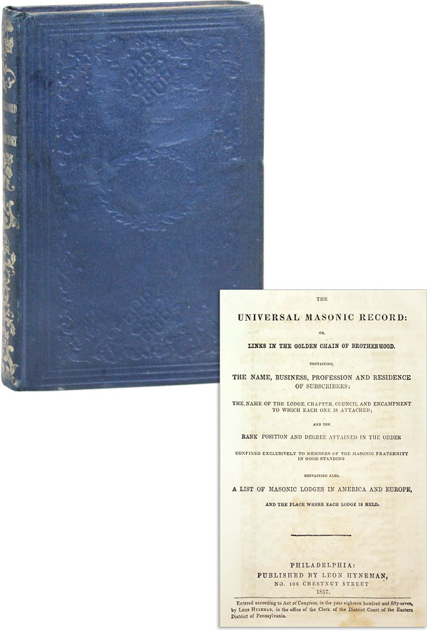 The Universal Masonic Record: or, Links in the Golden Chain of Brotherhood. Containing the Name, Business, Profession and Residence of Subscribers; the Name of the Lodge, Chapter, Council and Encampment to which each onhe is attached; and the Rank, Position and Degree Attained in the Order...also, a list of the Masonic Lodges in America and Europe, and the Place Where Each Lodge is Held. MASONIC HISTORY, Leon HYNEMAN.