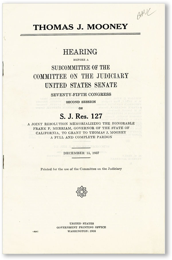 Thomas J. Mooney. Hearing Before a Subcommittee of the Committee of the Judiciary, United States Senate, Seventy-Fifth Congress, Second Session on S.J. Res. 127. A joint resolution memorializing the Honorable Frank M. Merriam, Governor of the State of California, to Grant to Thomas J. Mooney a Full and Complete Pardon. December 15, 1937. Tom MOONEY, UNITED STATES SENATE - COMMITTEE ON THE JUDICIARY.