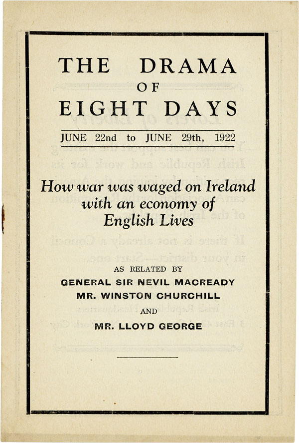 The Drama of Eight Days, June 22nd to June 29th, 1922: How war was waged on Ireland with an economy of English lives as related by General Sir Nevil Macready, Mr. Winston Churchill, and Mr. Lloyd George. IRELAND, Nevil MACREADY, Winston Churchill, Lloyd George, IRISH CIVIL WAR.