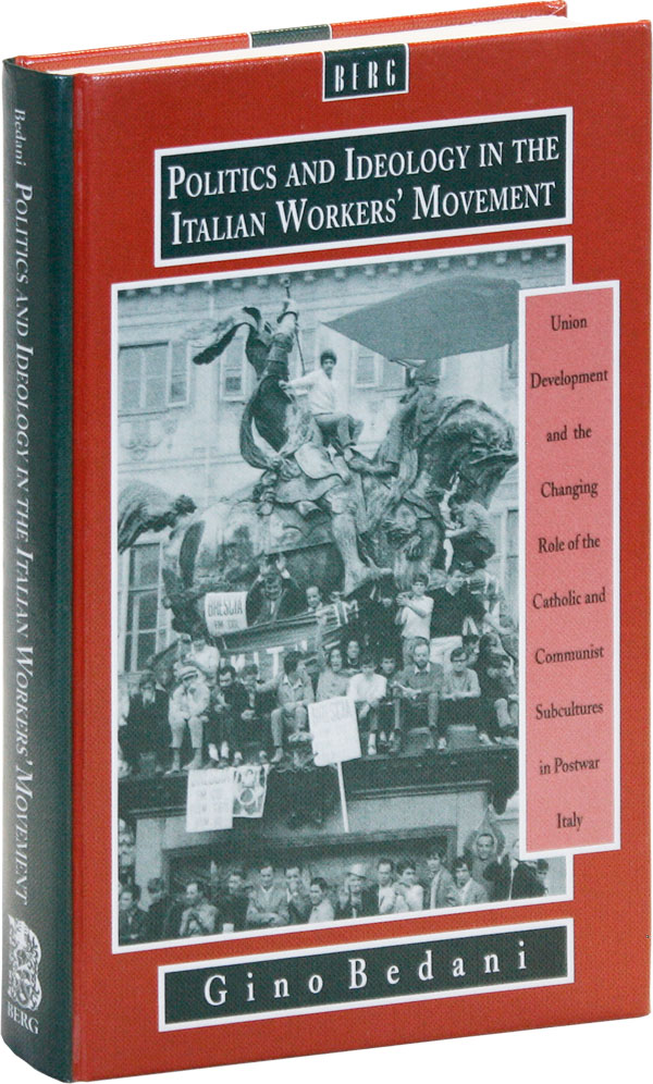 Politics and Ideology in the Italian Workers' Movement: Union Development and the Changing Role of the Catholic and Communist Subcultures in Postwar Italy. Gino BEDANI.