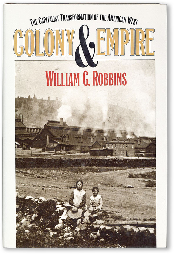 Colony and Empire: The Capitalist Transformation of the American West. William G. ROBBINS.