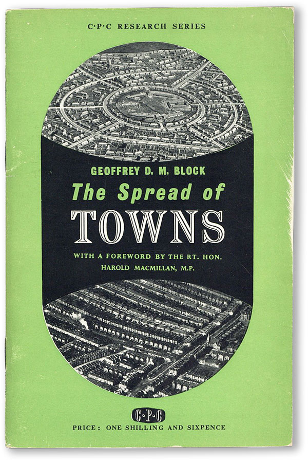 The Spread of Towns. With a foreword by the Rt. Hon. Harold Macmillan, M.P. Geoffrey D. M. BLOCK.