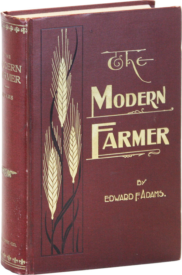 The Modern Farmer in His Business Relations. A study of some of the principles underlying the art of profitable farming and marketing, and of the interests of farmers as affected by modern social and economic conditions and forces. Edward F. ADAMS.
