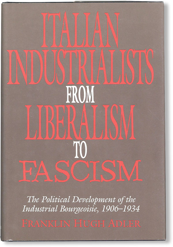 Italian Industrialists from Liberalism to Fascism: the political development of the industrial bourgeoisie, 1906-1934. Franklin Hugh ADLER.