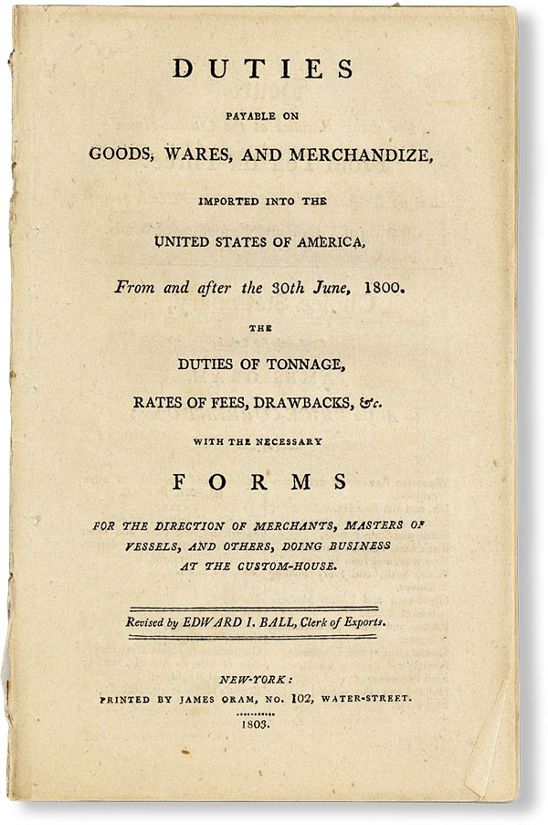 Duties Payable on Goods, Wares, and Merchandize, Imported Into the United States of America, From and After the 30th June, 1800. The duties of tonnage, rates of fees, drawbacks, &c. with the necessary forms for the direction of merchants, masters of vessels, and others, doing business at the customs-house. Edward I. BALL.