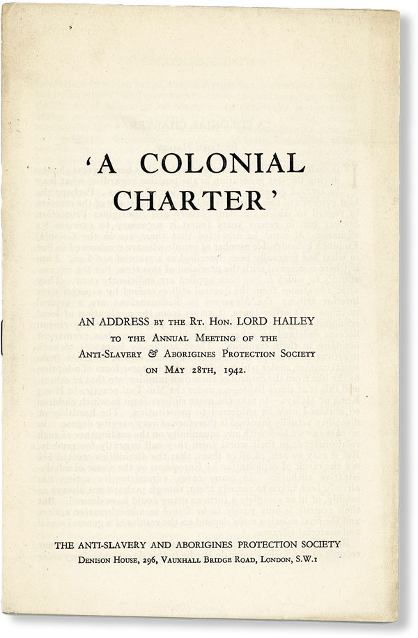 """A Colonial Charter"": An Address by the Rt. Hon. Lord Hailey to the Annual Meeting of the Anti-Slavery & Aborigines Protection Society on May 28th, 1942. Lord HAILEY, William Malcolm."