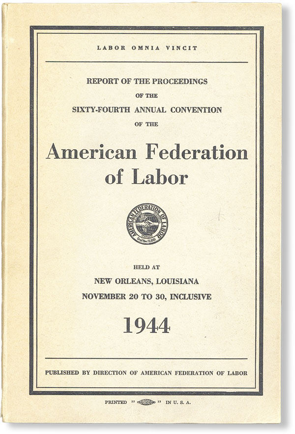 Report of the Proceedings of the Sixty-Fourth Annual Convention of the American Federation of Labor Held at New Orleans, Louisiana, November 20 to 30, inclusive, 1944. AMERICAN FEDERATION OF LABOR.