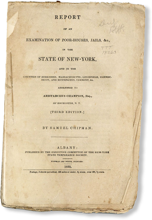 Report of an Examination of Poor-Houses, Jails, &c. in the State of New York, and in the Counties of Berkshire, Massachusetts; Litchfield, Connecticut; and Bennington, Vermon, &c. Addressed to Aristarchus Champion, Esq., of Rochester, N.Y. [Third Edition]. Samuel CHIPMAN.