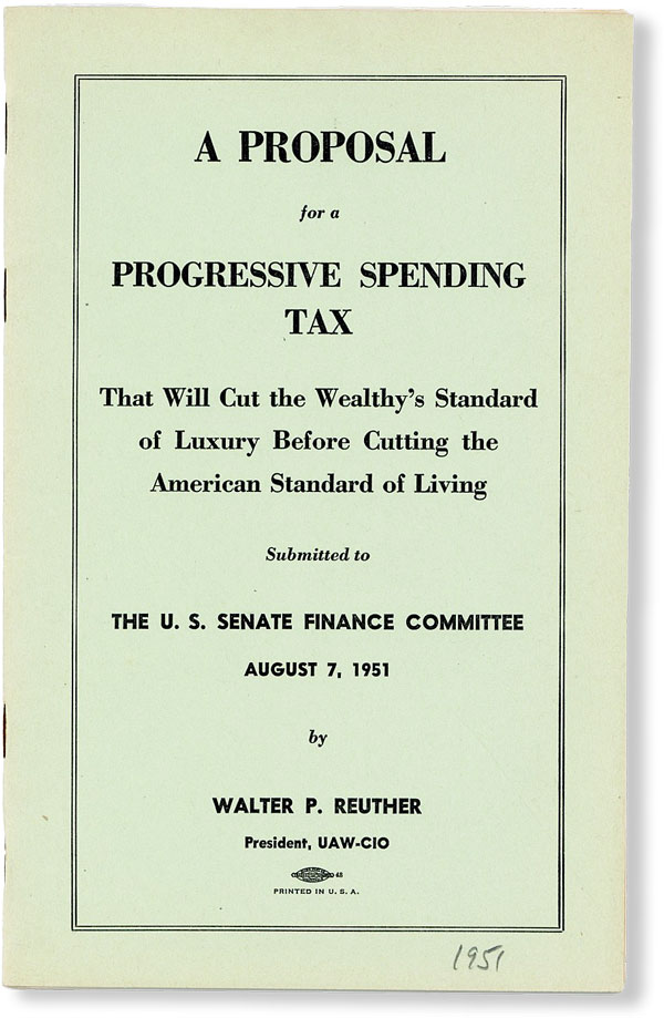 A Proposal for a Progressive Spending Tax That Will Cut the Wealthy's Standard of Luxury Before Cutting the American Standard of Living Submitted to the U.S. Senate Finance Committee August 7, 1951. Walter P. REUTHER.