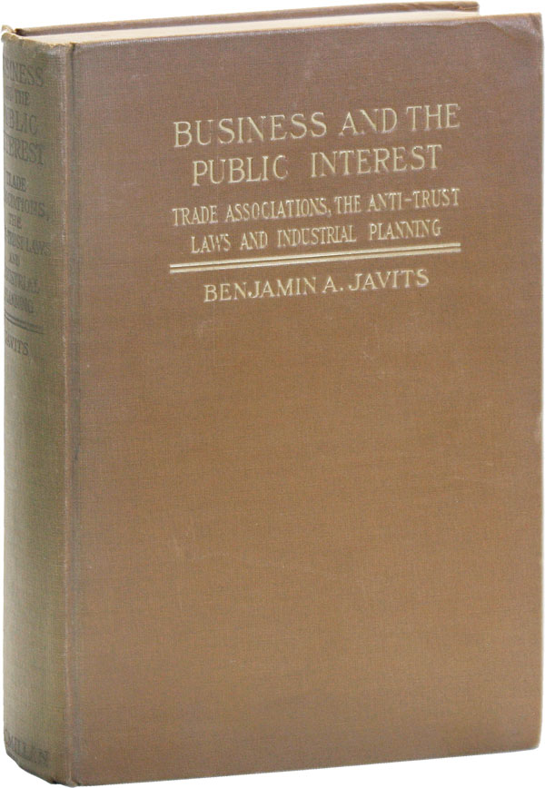 Business and the Public Interest: Trade Associations, the Anti-Trust Laws and Industrial Planning. Benjamin A. JAVITS.