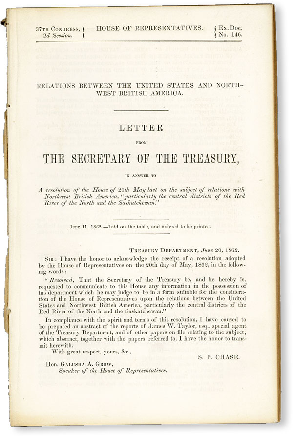 "Relations Between the United States and Northwest British America, Letter from the Secretary of the Treasury, in answer to a resolution of the House of 20th May last on the subject of relations with Northwest British America ""particularly the central districts of the Red River of the North and the Saskatchewan"" James Wickes TAYLOR."