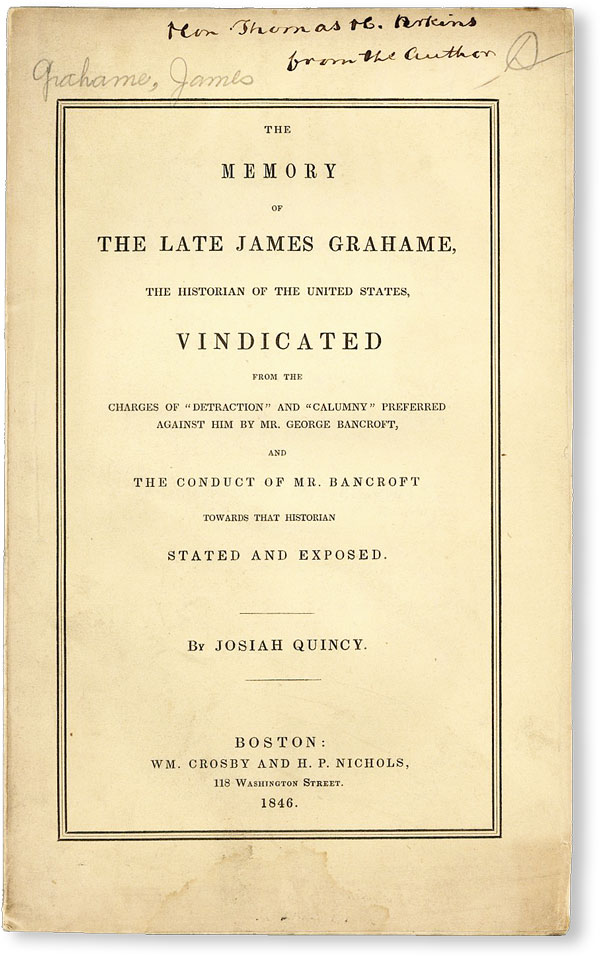 """The Memory of the Late James Grahame, the Historian of the United States, vindicated from the charges of """"detraction"""" and """"calumny"""" preferred against him by Mr. George Bancroft, and the conduct of Mr. Bancroft towards that historian stated and exposed [Inscribed to Thomas H. Perkins]. Josiah QUINCY."""