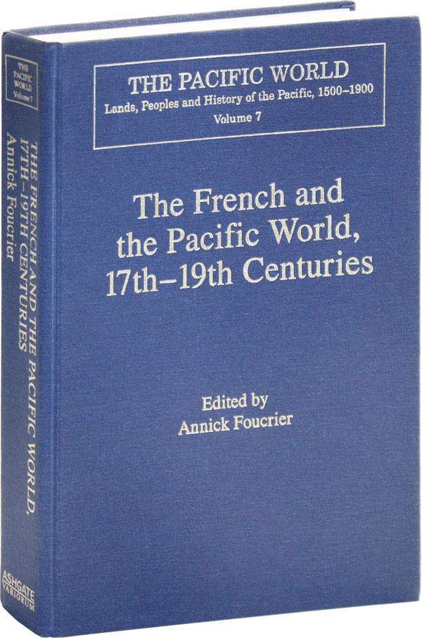 The French and the Pacific World, 17th-19th Centuries: Explorations, Migrations, and Cultural Changes. Annick FOUCRIER.