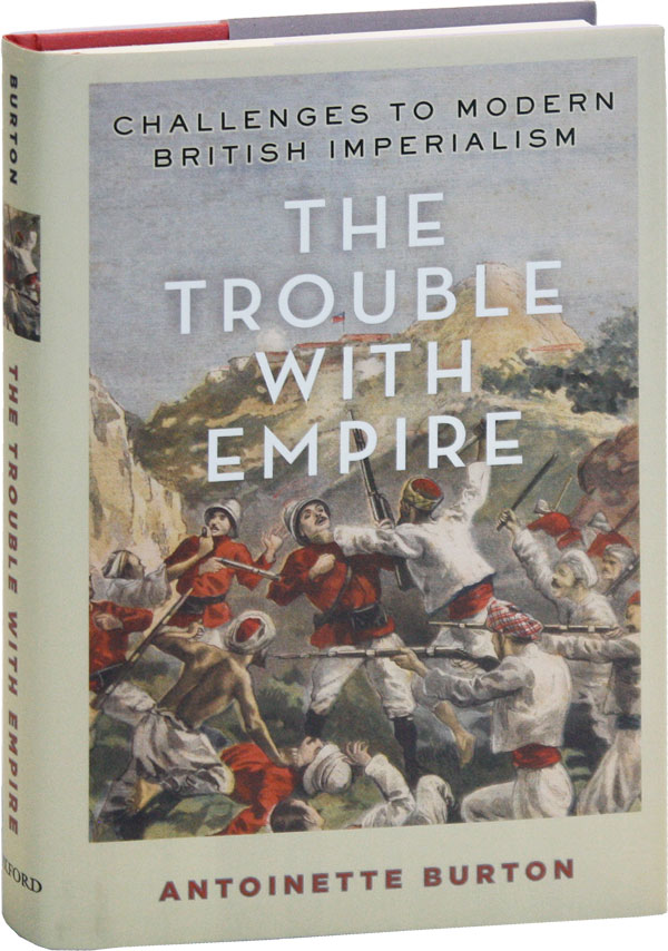 The Trouble With Empire: Challenges to Modern British Imperialism. Antoinette BURTON.