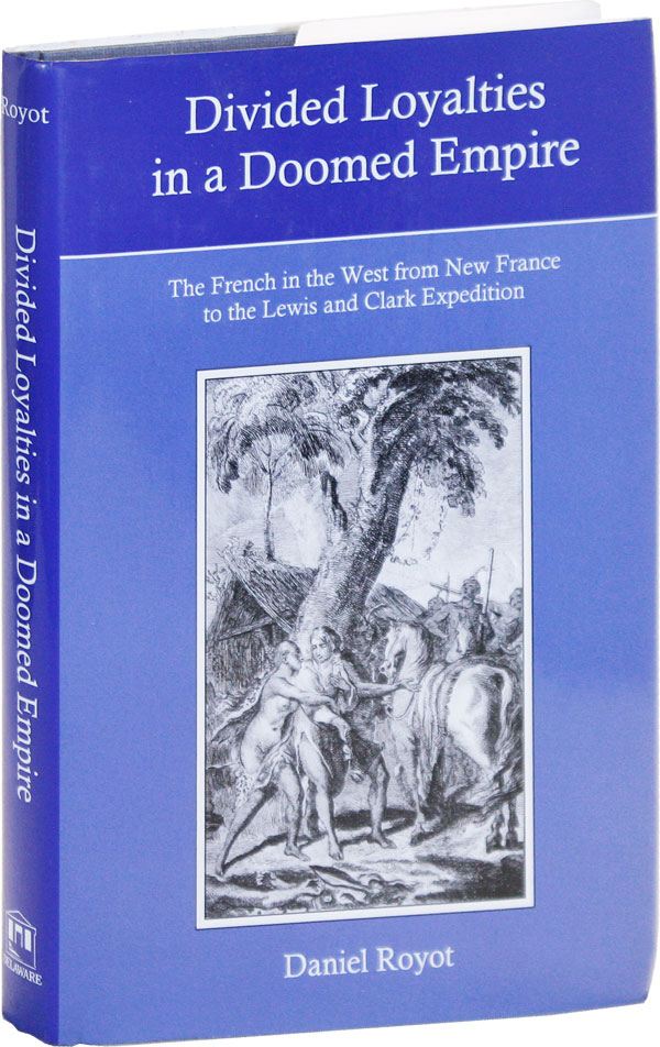 Divided Loyalties in a Doomed Empire: the French in the West from New France to the Lewis and Clark Expedition. Daniel ROYOT.